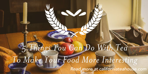 california-tea-house-5-ways-tea-can-make-your-food-more-interesting